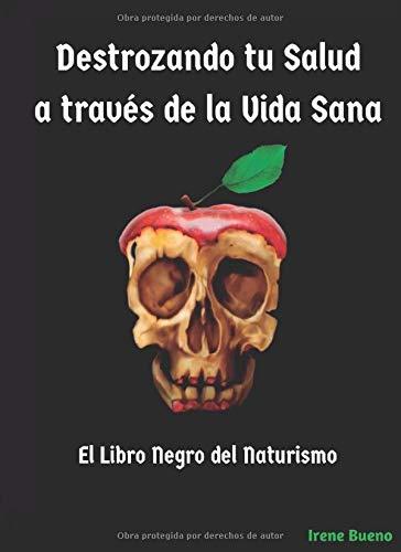 Destrozando tu Salud a través de la Vida Sana: El libro negro del Naturismo