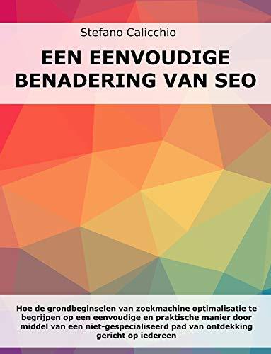 EEN EENVOUDIGE BENADERING VAN SEO: Hoe begrijp je de basis van zoekmachine optimalisatie op een eenvoudige en praktische manier door middel van een pad ... gericht op iedereen (Dutch Edition)