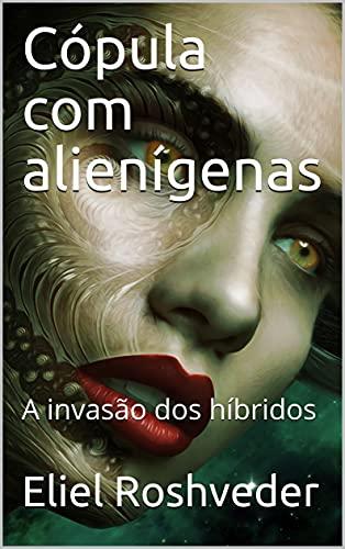 Cópula com alienígenas: A invasão dos híbridos (SÉRIE DE SUSPENSE E TERROR Livro 1) por [Eliel Roshveder]