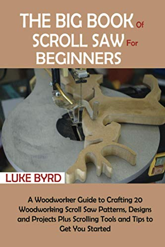 The Big Book of Scroll Saw for Beginners: A Woodworker Guide to Crafting 20 Woodworking Scroll Saw Patterns, Designs and Projects Plus Scrolling Tools and Tips to Get You Started