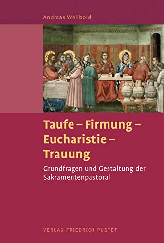 Taufe - Firmung - Eucharistie - Trauung: Grundlagen und Gestaltung der Sakramentenpastoral