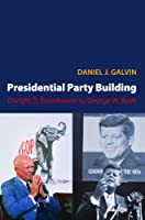 Presidential Party Building: Dwight D. Eisenhower to George W. Bush (Princeton Studies in American Politics)