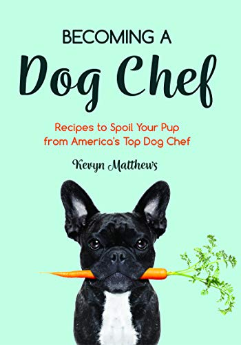 Becoming a Dog Chef: Stories and Recipes to Spoil Your Pup from America's Top Dog Chef