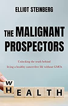 The Malignant Prospectors: Unlocking the truth behind living a healthy cancer-free life without GMOs (English Edition) par [Elliot Steinberg]