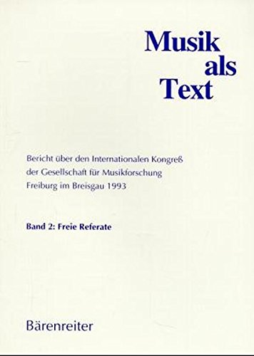 Musik als Text, 2 Bde., Bd.2, Freie Referate: Bericht über den Internationalen Kongress der Gesellschaft für Musikforschung... / Freie Referate (Musik ... Kolloquien. Band 2: Freie Referate)