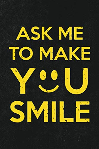 Ask Me To Make You Smile: 6x9 Journal For Writing Down Daily Habits, Diary, Notebook (Positive Self Improvement Aid Themed Book)