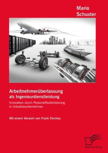 Arbeitnehmerüberlassung als Ingenieurdienstleistung: Innovation durch Personalflexibilisierung in Industrieunternehmen