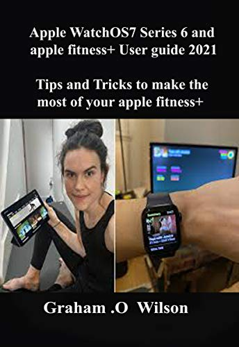 Apple WatchOS7 Series 6 and apple fitness+ User guide 2021: Tips and Tricks to make the most of your apple fitness+ (English Edition)