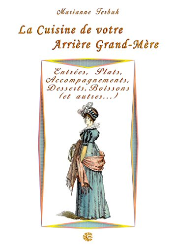 Entrées, Plats, Accompagnements, Desserts, Boissons (et autres...): Les Recettes de votre Arrière Grand-Mère (French Edition)