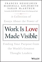 Work is Love Made Visible: A Collection of Essays About the Power of Finding Your Purpose From the World's Greatest Thought Leaders