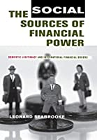 The Social Sources of Financial Power: Domestic Legitimacy And International Financial Orders (Cornell Studies in Political Economy)