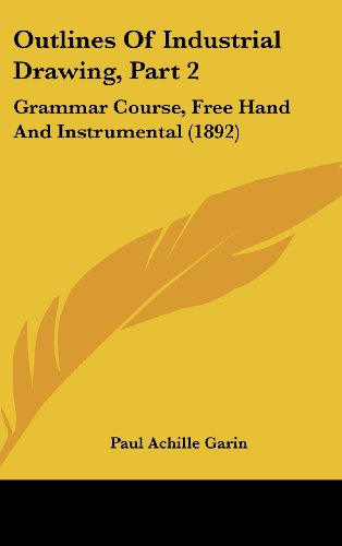 Outlines of Industrial Drawing: Grammar Course, Free Hand and Instrumental: Grammar Course, Free Hand and Instrumental (1892)