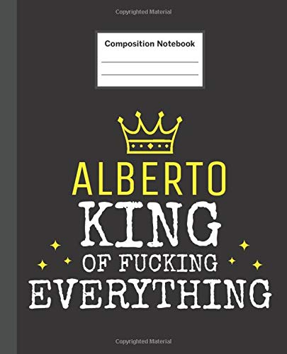 ALBERTO - King Of Fucking Everything: Blank Quote Composition Notebook College Ruled Name Personalized for Men.  110 Sheets / 220 Pages. Composition ... School Notebook. Workbook for Students.