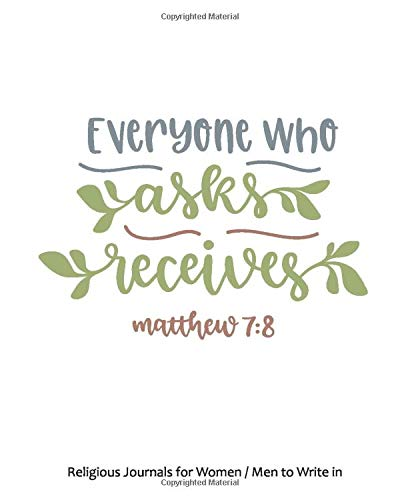 Religious Journals for Women / Men to Write in : Everyone Who Asks Receives, Matthew 7 8: Christian Journal for Women / Men, 8 x 10 inches - 60 pages Notebook