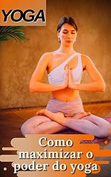 YOGA: Como maximizar o poder do yoga por [adelino kisito SALE]