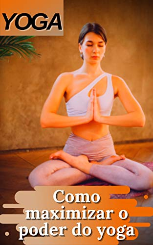 YOGA: Como maximizar o poder do yoga