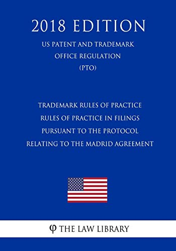 Trademark Rules of Practice - Rules of Practice in Filings Pursuant to the Protocol Relating to the Madrid Agreement (US Patent and Trademark Office Regulation) (PTO) (2018 Edition)