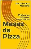 Masas de Pizza: 23 fabulosas recetas de masas caseras (Pizzas Caseras nº 1)