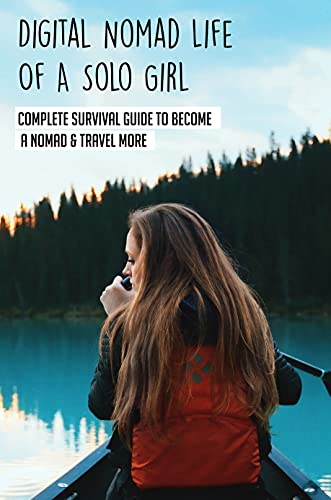 Digital Nomad Life Of A Solo Girl: Complete Survival Guide To Become A Nomad & Travel More: Transitioning To A Nomad Life (English Edition)