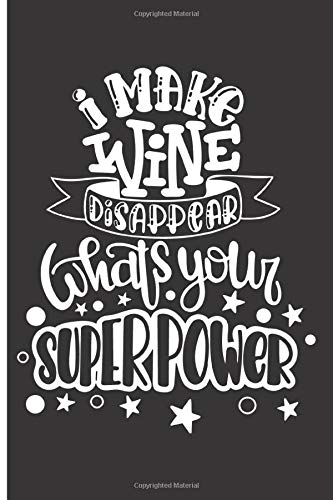 I Make Wine Disappear Whats Your Superpower: 120 Wide Lined Pages - 6' x 9' - Planner, Journal, Notebook, Composition Book, Diary for Women, Men, Teens, and Children