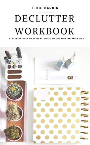 Declutter Workbook: A Step by Step Practical Guide to Organising Your Life...