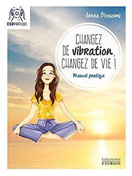 Changez de vibration, changez de vie ! : Manuel pratique par [Jenna Blossoms]