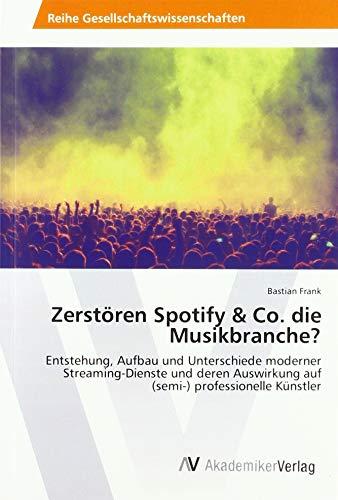 Zerstören Spotify & Co. die Musikbranche?: Entstehung, Aufbau und Unterschiede moderner Streaming-Dienste und deren Auswirkung auf (semi-) professionelle Künstler