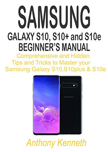 SAMSUNG GALAXY S10, S10+& S10e Beginner's Manual: The comprehensive and Hidden Tips and Tricks to Master your Samsung Galaxy S10, S10+ and S10e (English Edition)