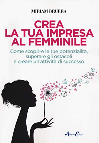 Crea la tua impresa al femminile. Come scoprire le tue potenzialità, superare gli ostacoli e creare un'attività di successo