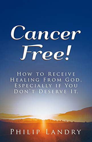 Cancer Free!: How To Receive Healing From God, Especially If You Don't Deserve It. (English Edition)