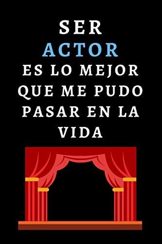 Ser Actor Es Lo Mejor Que Me Pudo Pasar En La Vida: Cuaderno De Notas Ideal Para Actores - 120 Páginas