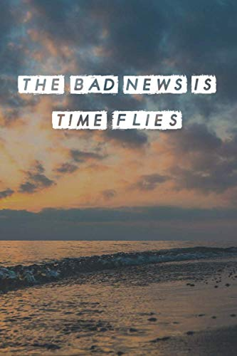 The Bad News Is Time Flies: Great Motivational Notebook Gift | Elegant Inspirational Notebook Journal | Perfect Motivational Journal to Write in