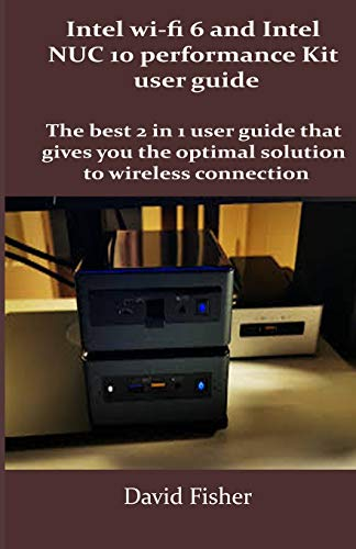 Intel wi-fi 6 and Intel NUC 10 performance Kit user guide: The best 2 in 1 user guide that gives you the optimal solution to wireless connection
