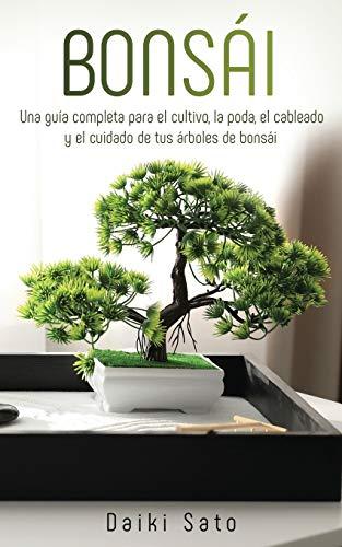Bonsái: Una guía completa para el cultivo, la poda, el cableado y el cuidado de tus árboles de bonsái (Spanish Edition)