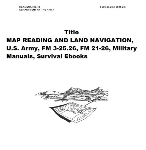 MAP READING AND LAND NAVIGATION, U.S. Army, FM 3-25.26, FM 21-26, Military Manuals, Survival Ebooks (English Edition)