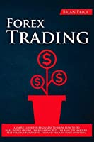Forex Trading: A simple guide for beginners to show how to do make money online. The bigger secrets, the basic techniques, best strategy for profits, tips and trick to start investing.
