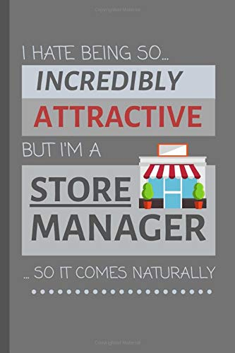 I Hate Being So Incredibly Attractive But I'm A Store Manager... So It Comes Naturally!: Funny Lined Notebook / Journal Gift Idea For Work