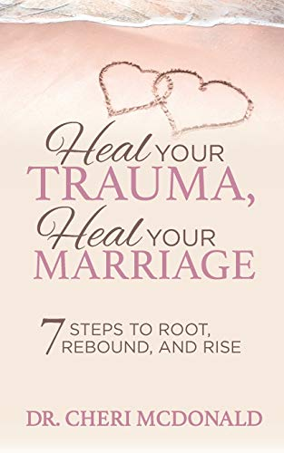 Heal Your Trauma, Heal Your Marriage: 7 Steps to Root, Rebound and Rise