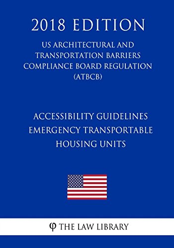 Accessibility Guidelines - Emergency Transportable Housing Units (US Architectural and Transportation Barriers Compliance Board Regulation) (ATBCB) (2018 Edition)