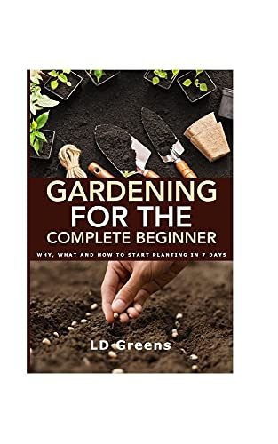 Gardening For The Complete Beginner: Why, What And How To Start Planting In 7 Days
