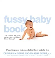 The Fussy Baby Book: Parenting Your High-Need Child from Birth to Five