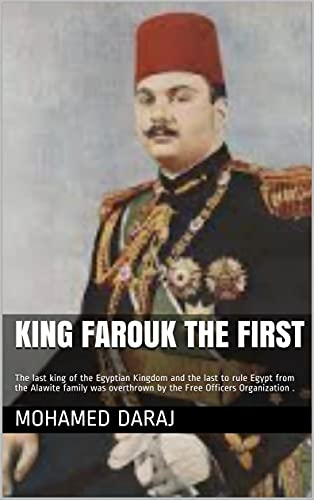 King Farouk the First: The last king of the Egyptian Kingdom and the last to rule Egypt from the Alawite family was overthrown by the Free Officers Organization . (English Edition)