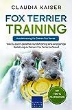 Fox Terrier Training – Hundetraining für Deinen Fox Terrier: Wie Du durch gezieltes Hundetraining eine einzigartige Beziehung zu Deinem Fox Terrier aufbaust