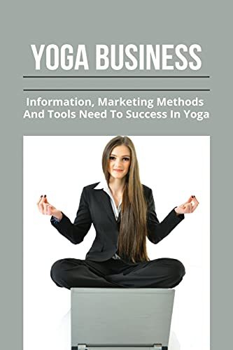 Yoga Business: Information, Marketing Methods, And Tools Need To Success In Yoga: How To Start A Yoga Business