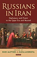 Russians in Iran: Diplomacy and the Politics of Power in the Qajar Era and Beyond