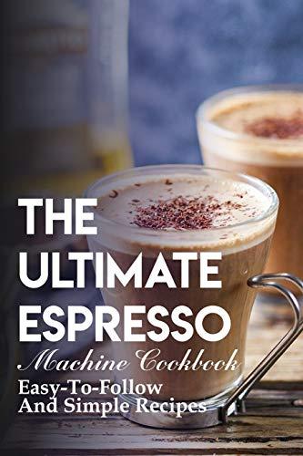The Ultimate Espresso Machine Cookbook Easy-to-follow And Simple Recipes: Homemade Espresso Recipes