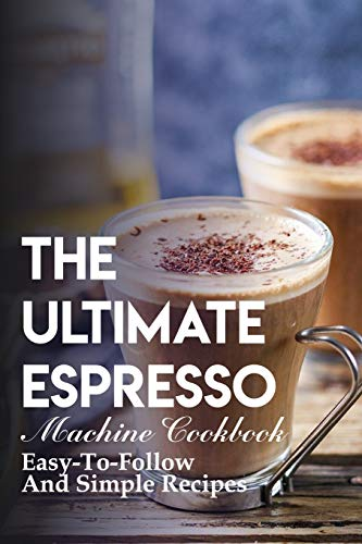 The Ultimate Espresso Machine Cookbook Easy-to-follow...