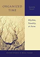Organized Time: Rhythm, Tonality, and Form (Oxford Studies in Music Theory)