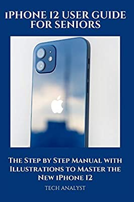 iPHONE 12 USER GUIDE FOR SENIORS: The Step by Step Manual with Illustrations to Master the New iPhone 12 by Independently published