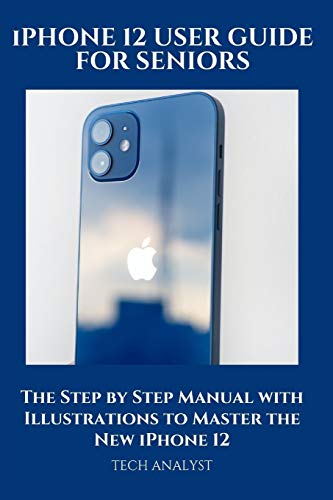 iPHONE 12 USER GUIDE FOR SENIORS: The Step by Step Manual with Illustrations to Master the New iPhone 12